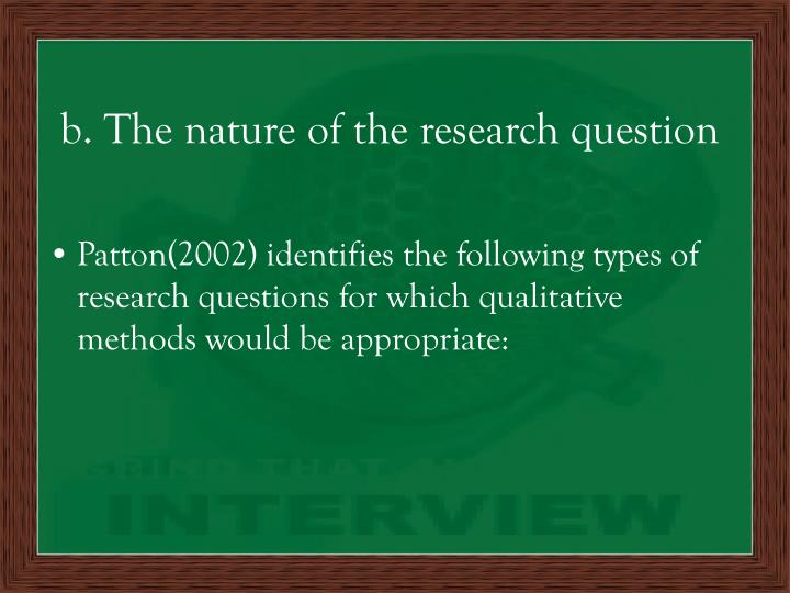 b. The nature of the research question