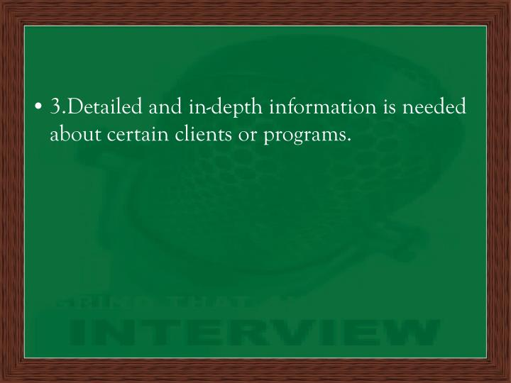 3.Detailed and in-depth information is needed about certain clients or programs.