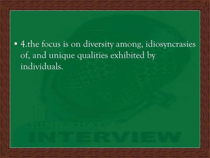4.the focus is on diversity among, idiosyncrasies of, and unique qualities exhibited by individuals.