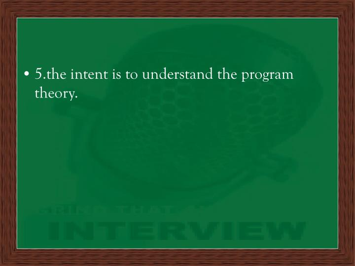 5.the intent is to understand the program theory.