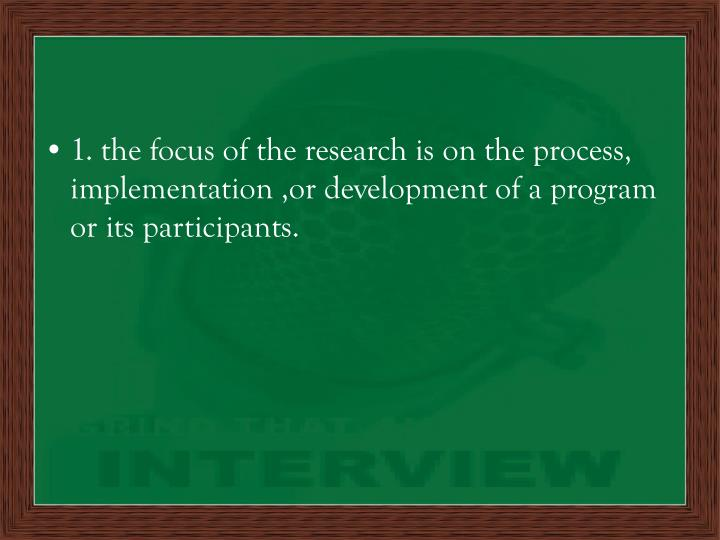 1. the focus of the research is on the process, implementation ,or development of a program or its participants.