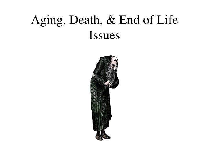 Aging death end of life issues
