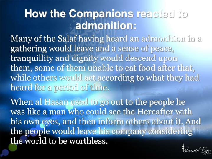 Many of the Salaf having heard an admonition in a gathering would leave and a sense of peace, tranquillity and dignity would descend upon them, some of them unable to eat food after that, while others would act according to what they had heard for a period of time.