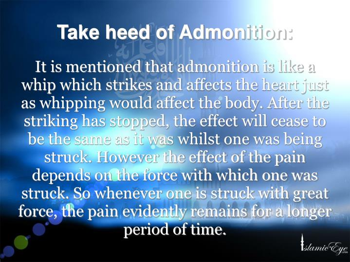 It is mentioned that admonition is like a whip which strikes and affects the heart just as whipping would affect the body. After the striking has stopped, the effect will cease to be the same as it was whilst one was being struck. However the effect of the pain depends on the force with which one was struck. So whenever one is struck with great force, the pain evidently remains for a longer period of time.