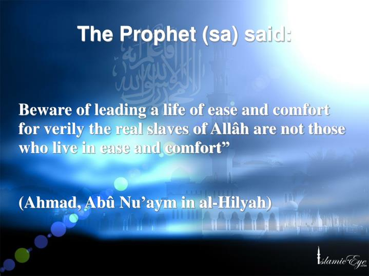 Beware of leading a life of ease and comfort for verily the real slaves of Allâh are not those who live in ease and comfort""