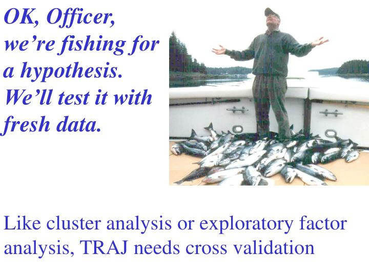 OK, Officer, we're fishing for a hypothesis.  We'll test it with fresh data.