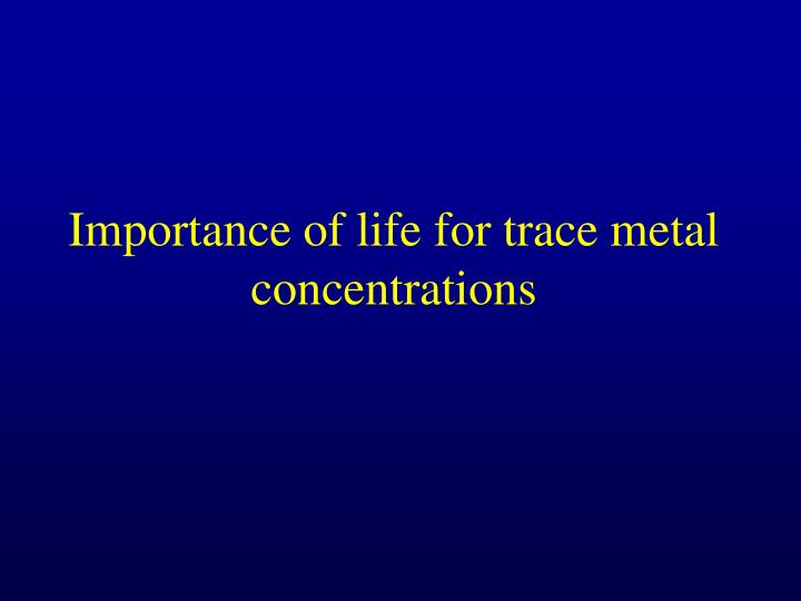 Importance of life for trace metal concentrations