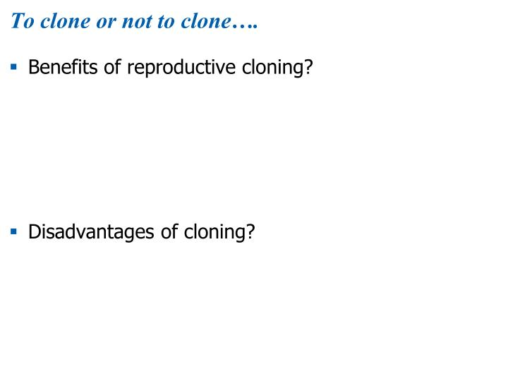 To clone or not to clone….