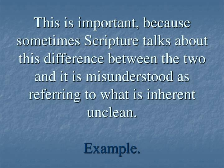 This is important, because sometimes Scripture talks about this difference between the two and it is misunderstood as referring to what is inherent unclean.