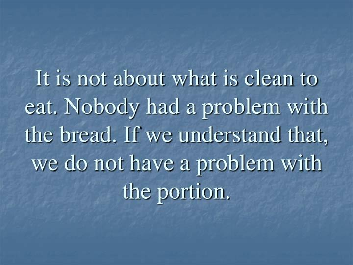 It is not about what is clean to eat. Nobody had a problem with the bread. If we understand that, we do not have a problem with the portion.