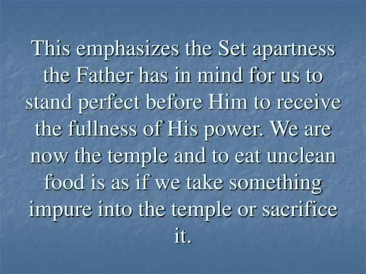 This emphasizes the Set apartness the Father has in mind for us to stand perfect before Him to receive the fullness of His power. We are now the temple and to eat unclean food is as if we take something impure into the temple or sacrifice it.