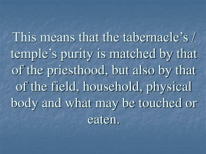 This means that the tabernacle's / temple's purity is matched by that of the priesthood, but also by that of the field, household, physical body and what may be touched or eaten.