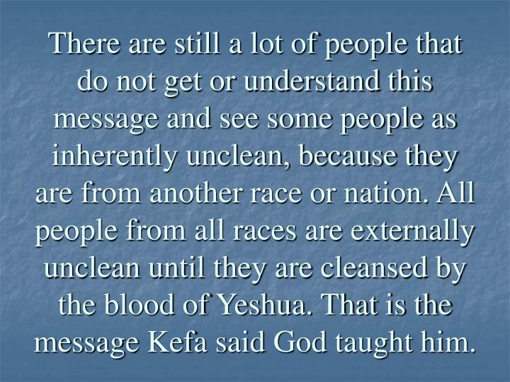 There are still a lot of people that do not get or understand this message and see some people as inherently unclean, because they are from another race or nation. All people from all races are externally unclean until they are cleansed by the blood of Yeshua. That is the message Kefa said God taught him.