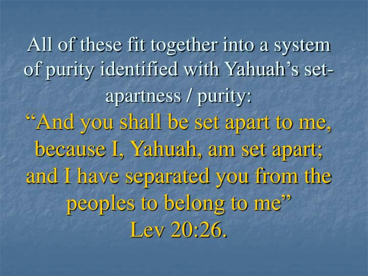 All of these fit together into a system of purity identified with Yahuah's set-apartness / purity: