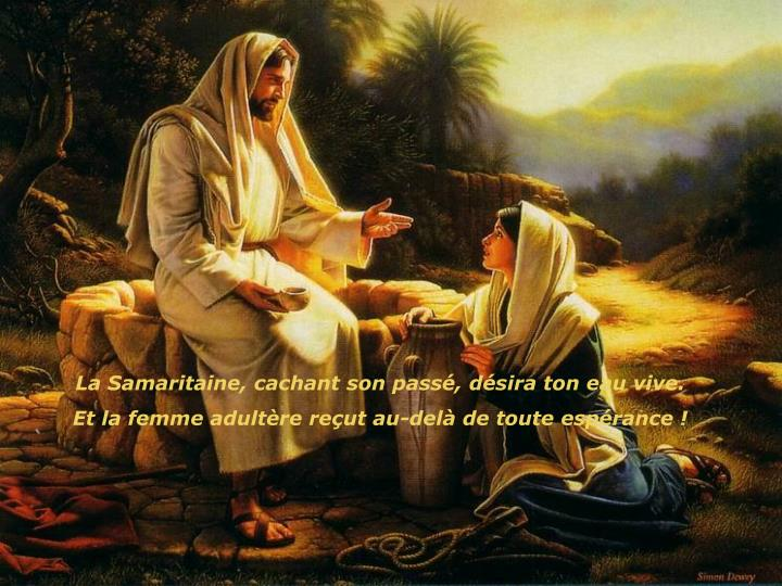 La Samaritaine, cachant son passé, désira ton eau vive.