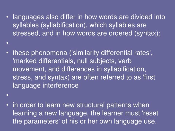 languages also differ in how words are divided into syllables (syllabification), which syllables are stressed, and in how words are ordered (syntax);