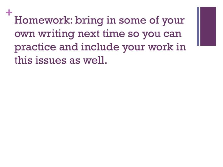 Homework: bring in some of your own writing next time so you can practice and include your work in this issues as well.