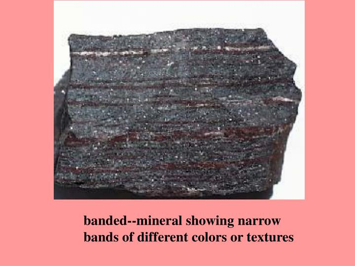 banded--mineral showing narrow bands of different colors or textures