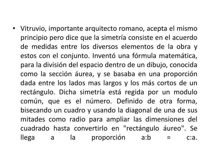 """Vitruvio, importante arquitecto romano, acepta el mismo principio pero dice que la simetría consiste en el acuerdo de medidas entre los diversos elementos de la obra y estos con el conjunto. Inventó una fórmula matemática, para la división del espacio dentro de un dibujo, conocida como la sección áurea, y se basaba en una proporción dada entre los lados mas largos y los más cortos de un rectángulo. Dicha simetría está regida por un modulo común, que es el número. Definido de otra forma, bisecando un cuadro y usando la diagonal de una de sus mitades como radio para ampliar las dimensiones del cuadrado hasta convertirlo en """"rectángulo áureo"""". Se llega a la proporción a:b = c:a."""