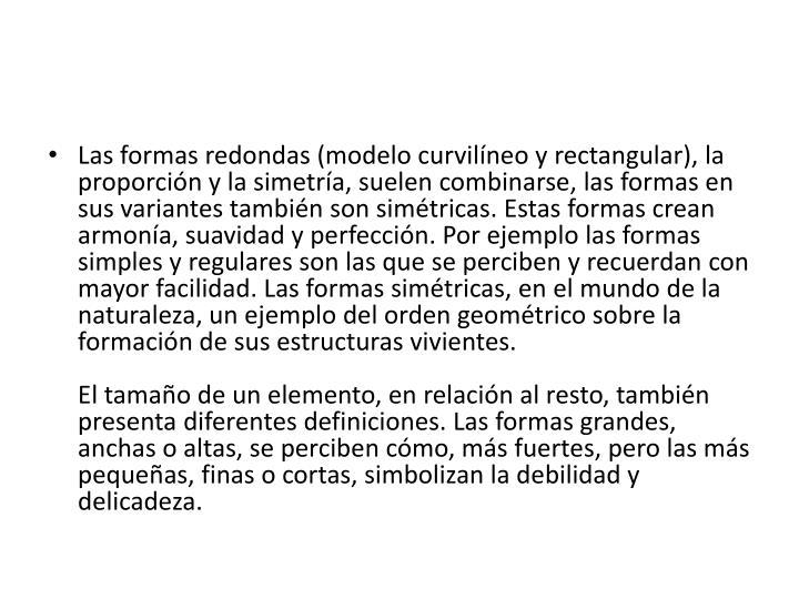 Las formas redondas (modelo curvilíneo y rectangular), la proporción y la simetría, suelen combinarse, las formas en sus variantes también son simétricas. Estas formas crean armonía, suavidad y perfección. Por ejemplo las formas simples y regulares son las que se perciben y recuerdan con mayor facilidad. Las formas simétricas, en el mundo de la naturaleza, un ejemplo del orden geométrico sobre la formación de sus estructuras vivientes.