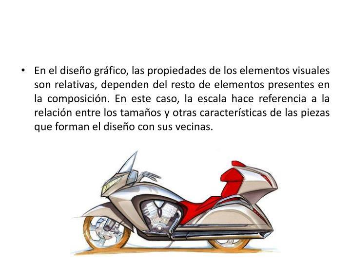 En el diseño gráfico, las propiedades de los elementos visuales son relativas, dependen del resto de elementos presentes en la composición. En este caso, la escala hace referencia a la relación entre los tamaños y otras características de las piezas que forman el diseño con sus vecinas.