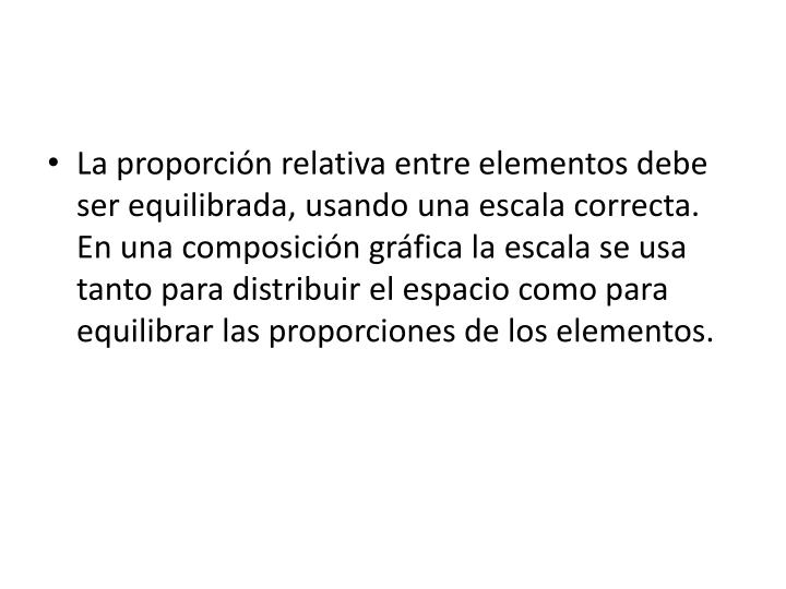 La proporción relativa entre elementos debe ser equilibrada, usando una escala correcta. En una composición gráfica la escala se usa tanto para distribuir el espacio como para equilibrar las proporciones de los elementos.