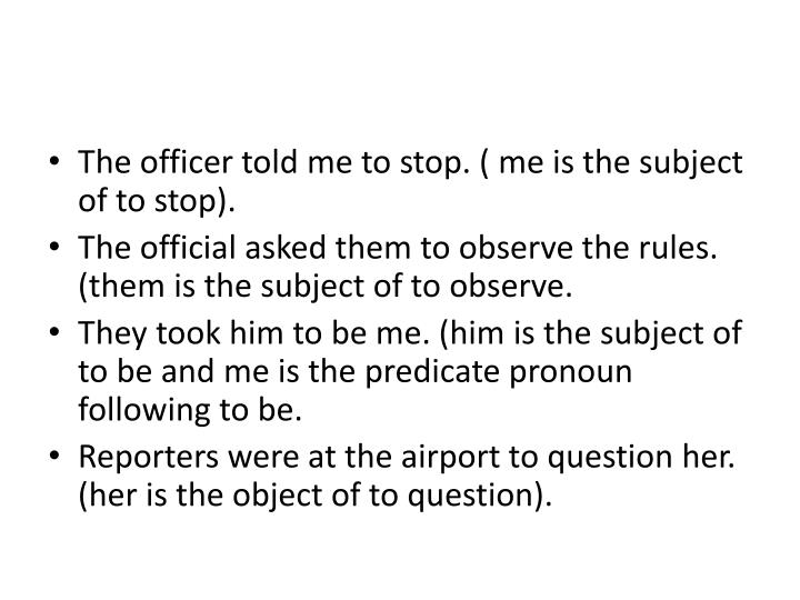 The officer told me to stop. ( me is the subject of to stop).