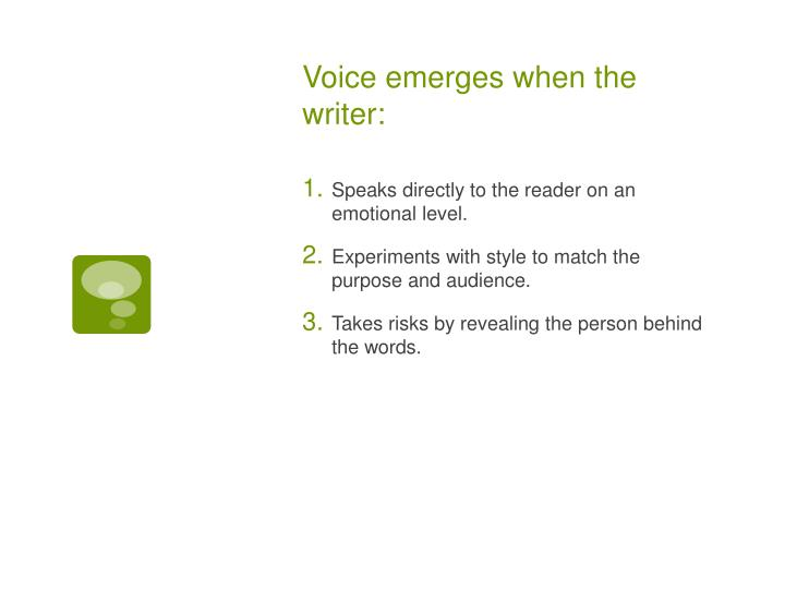 Voice emerges when the writer: