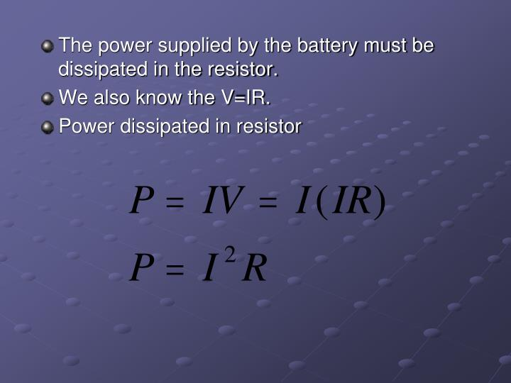 The power supplied by the battery must be dissipated in the resistor.