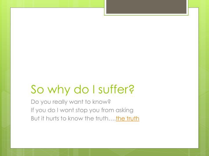 So why do I suffer?