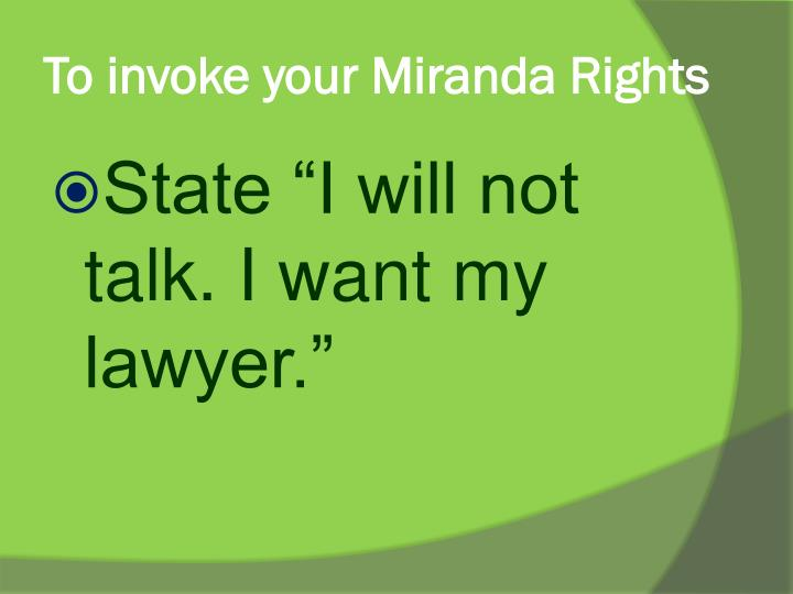 To invoke your Miranda Rights