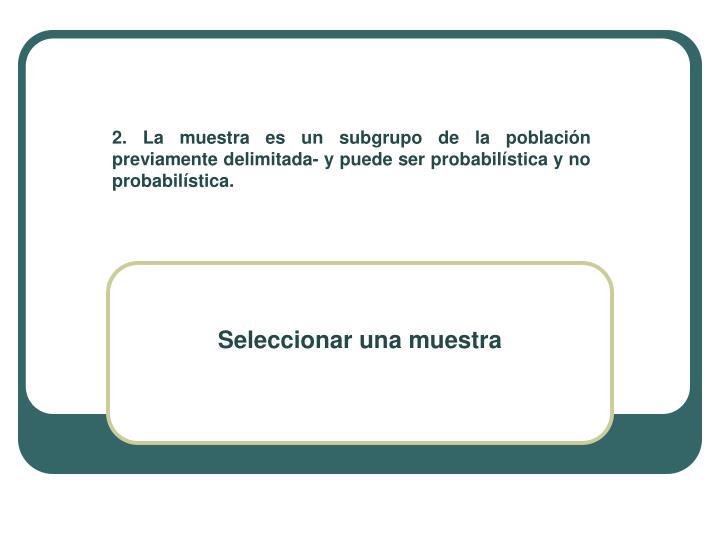 2. La muestra es un subgrupo de la población previamente delimitada- y puede ser probabilística y no probabilística.