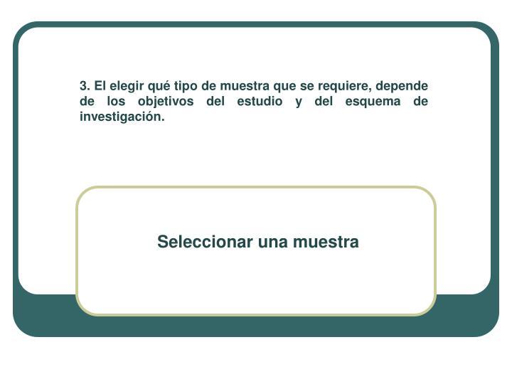 3. El elegir qué tipo de muestra que se requiere, depende de los objetivos del estudio y del esquema de investigación.