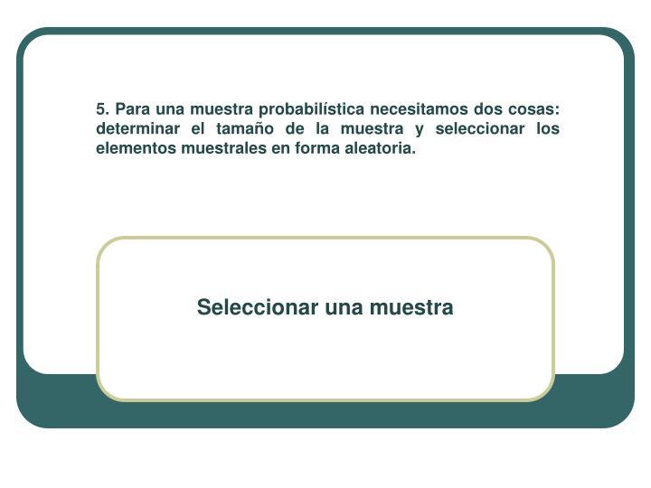 5. Para una muestra probabilística necesitamos dos cosas: determinar el tamaño de la muestra y seleccionar los elementos muestrales en forma aleatoria.