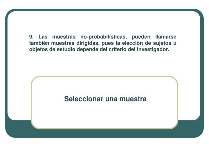 9. Las muestras no-probabilísticas, pueden llamarse también muestras dirigidas, pues la elección de sujetos u objetos de estudio depende del criterio del investigador.