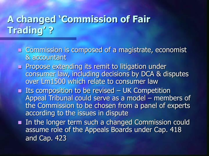 A changed 'Commission of Fair Trading' ?