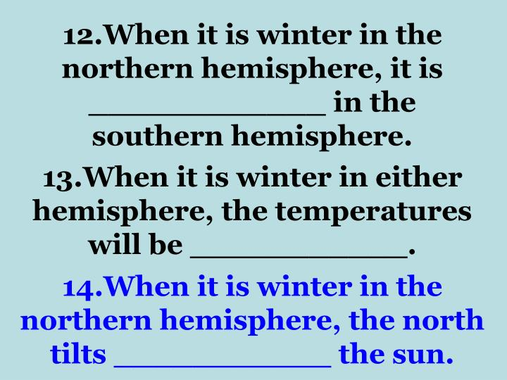 12.When it is winter in the northern hemisphere, it is ____________ in the