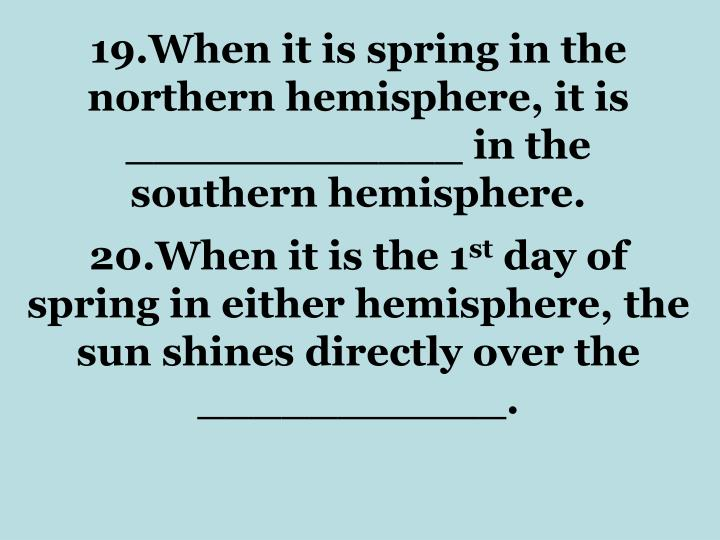 19.When it is spring in the northern hemisphere, it is ____________ in the