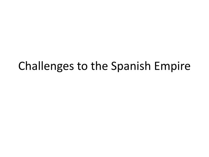 Challenges to the spanish empire