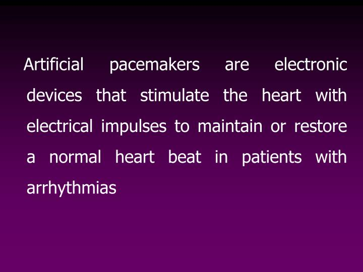 Artificial pacemakers are electronic devices that stimulate the heart with electrical impulses to ...