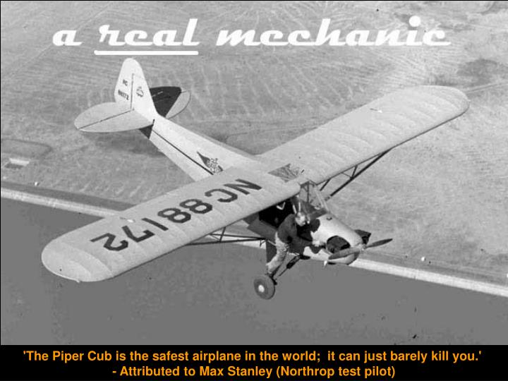 'The Piper Cub is the safest airplane in the world;  it can just barely kill you.'