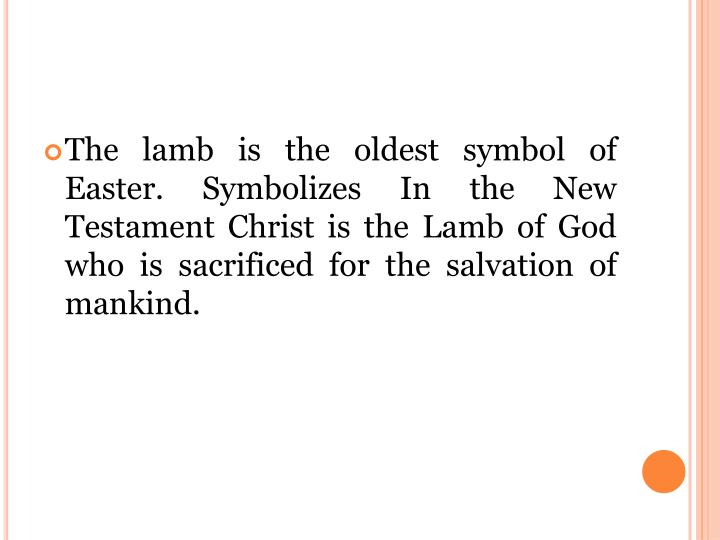 The lamb is the oldest symbol of Easter. Symbolizes In the New Testament Christ is the Lamb of God who is sacrificed for the salvation of mankind.