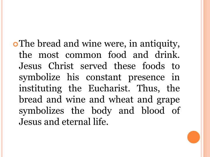 The bread and wine were, in antiquity, the most common food and drink. Jesus Christ served these foods to symbolize his constant presence in instituting the Eucharist