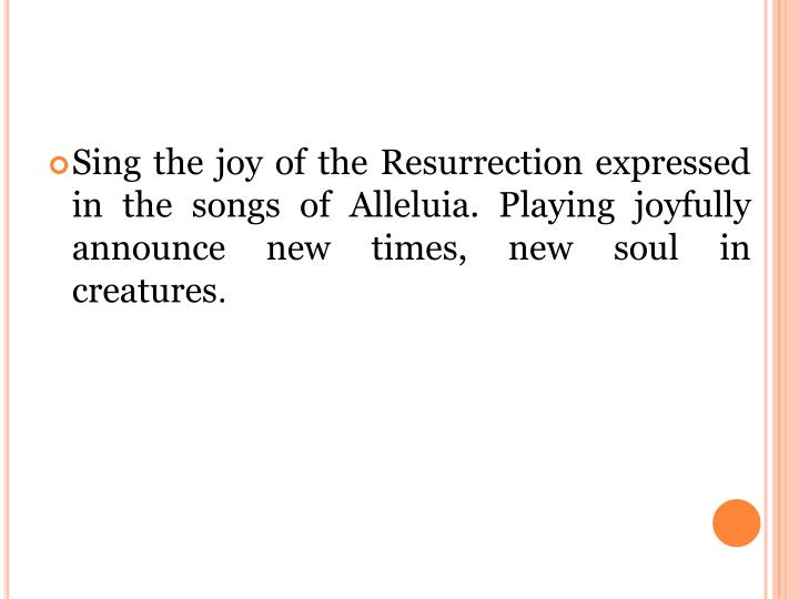 Sing the joy of the Resurrection expressed in the songs of Alleluia. Playing joyfully announce new times, new soul in creatures