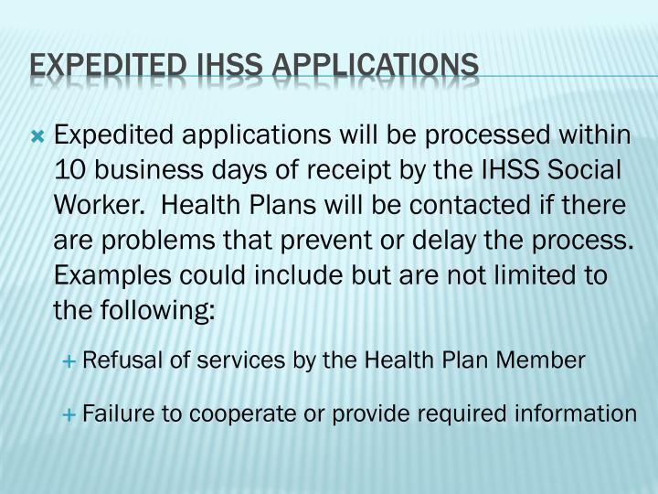 Expedited applications will be processed within 10 business days of receipt by the IHSS Social Worker.  Health Plans will be contacted if there are problems that prevent or delay the process. Examples could include but are not limited to the following