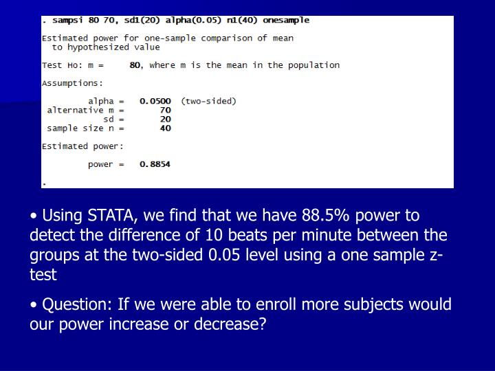Using STATA, we find that we have 88.5% power to detect the difference of 10 beats per minute between the groups at the two-sided 0.05 level using a one sample z-test