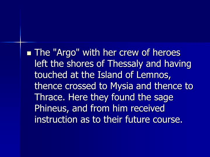 "The ""Argo"" with her crew of heroes left the shores of Thessaly and having touched at the Island of Lemnos, thence crossed to Mysia and thence to Thrace. Here they found the sage Phineus, and from him received instruction as to their future course."