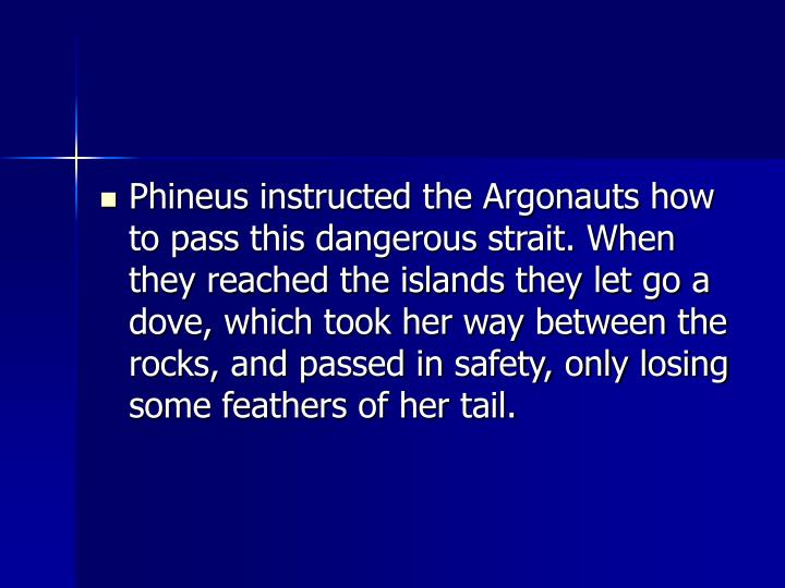 Phineus instructed the Argonauts how to pass this dangerous strait. When they reached the islands they let go a dove, which took her way between the rocks, and passed in safety, only losing some feathers of her tail.