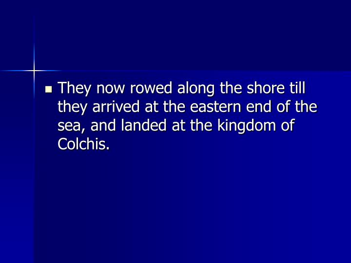 They now rowed along the shore till they arrived at the eastern end of the sea, and landed at the kingdom of Colchis.