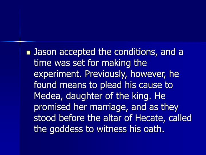 Jason accepted the conditions, and a time was set for making the experiment. Previously, however, he found means to plead his cause to Medea, daughter of the king. He promised her marriage, and as they stood before the altar of Hecate, called the goddess to witness his oath.
